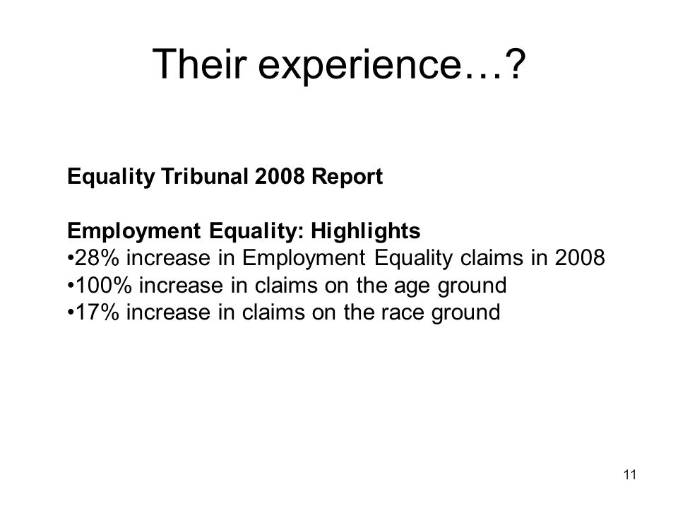 11 Their experience…? Equality Tribunal 2008 Report Employment Equality: Highlights 28% increase in Employment Equality claims in 2008 100% increase i