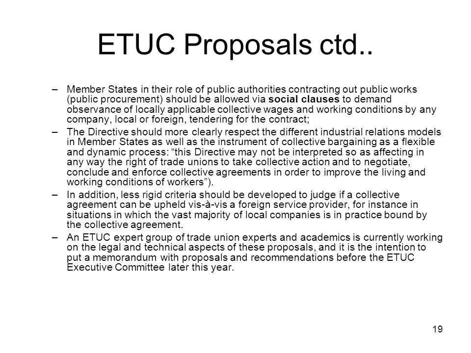 19 ETUC Proposals ctd.. –Member States in their role of public authorities contracting out public works (public procurement) should be allowed via soc