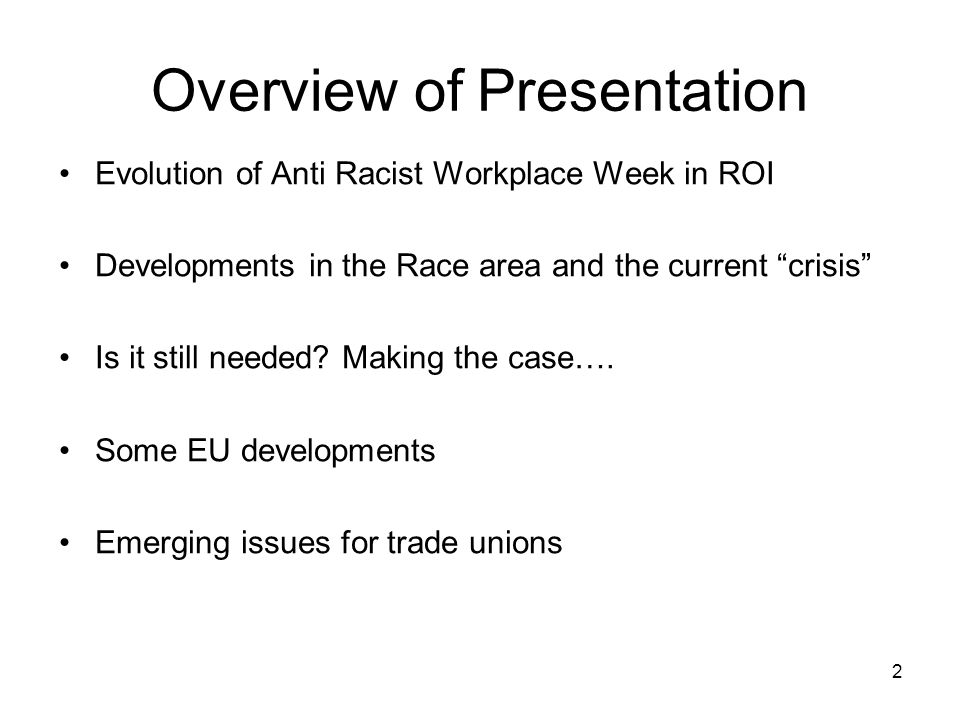"2 Overview of Presentation Evolution of Anti Racist Workplace Week in ROI Developments in the Race area and the current ""crisis"" Is it still needed? M"