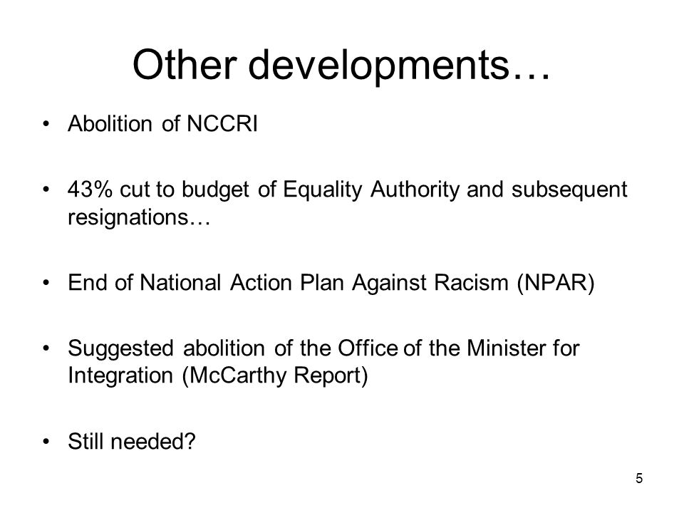 5 Other developments… Abolition of NCCRI 43% cut to budget of Equality Authority and subsequent resignations… End of National Action Plan Against Raci