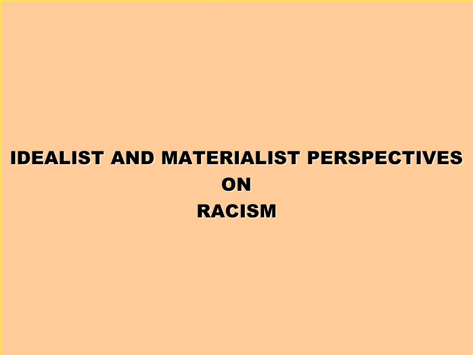 IDEALIST AND MATERIALIST PERSPECTIVES ONRACISM
