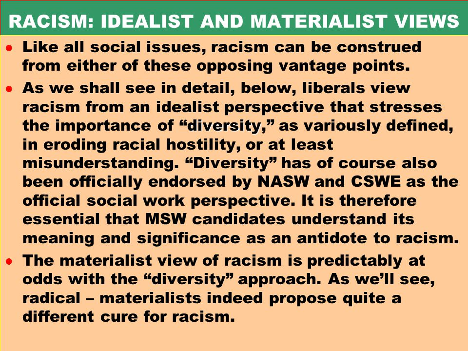 RACISM: IDEALIST AND MATERIALIST VIEWS l Like all social issues, racism can be construed from either of these opposing vantage points.