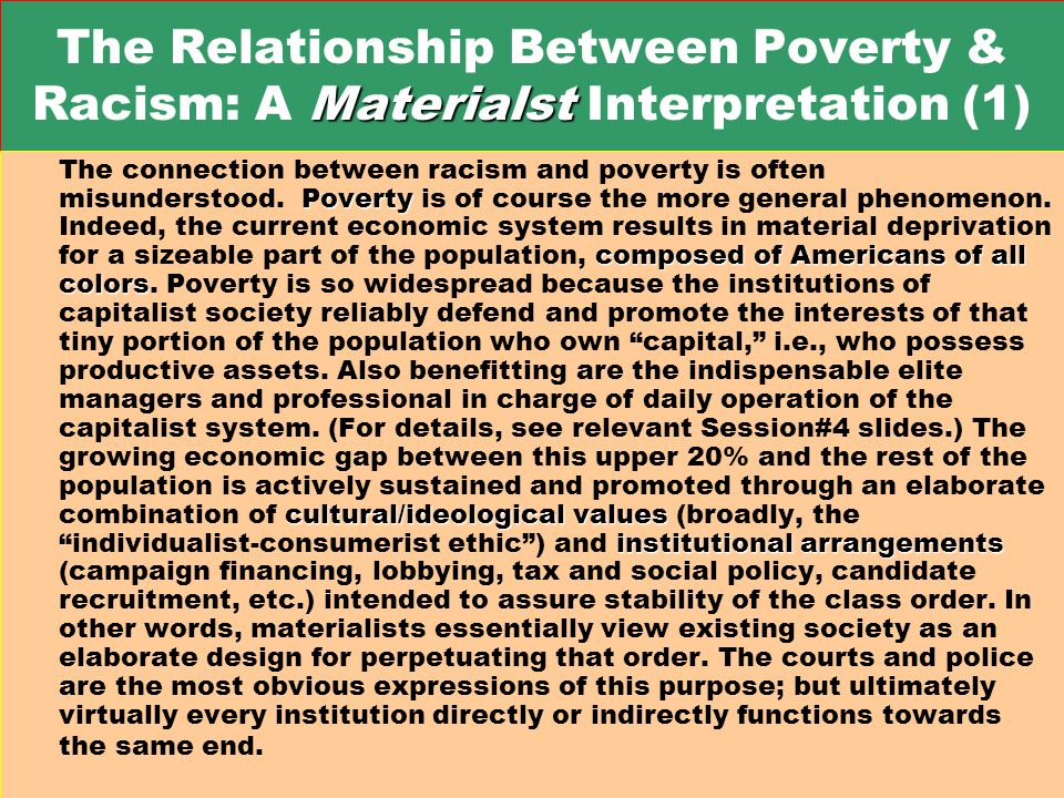 Materialst The Relationship Between Poverty & Racism: A Materialst Interpretation (1) Poverty composed of Americans of all colors cultural/ideological values institutional arrangements The connection between racism and poverty is often misunderstood.