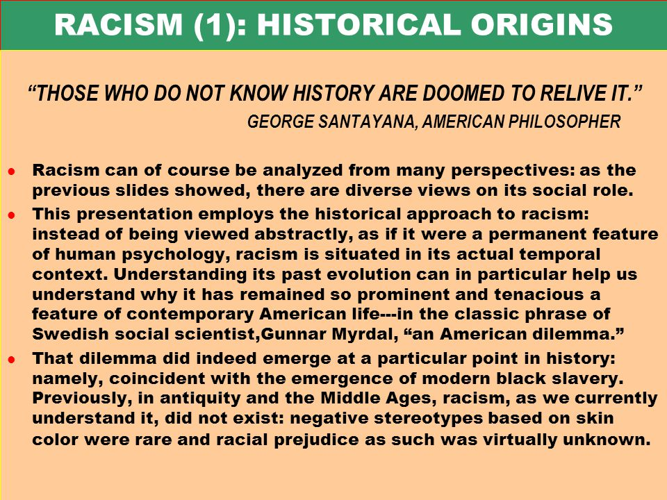 RACISM (1): HISTORICAL ORIGINS THOSE WHO DO NOT KNOW HISTORY ARE DOOMED TO RELIVE IT. GEORGE SANTAYANA, AMERICAN PHILOSOPHER l Racism can of course be analyzed from many perspectives: as the previous slides showed, there are diverse views on its social role.