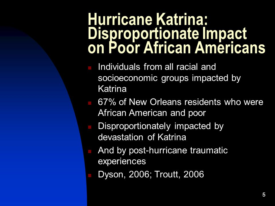 6 Impact of Race and Class on Disaster Response Poor Black People: the Invisible Americans Double Jeopardy of Race and Poverty The forgotten Americans Often not considered in disaster planning No plans made for Black, poor residents with no transportation Underlying Institutional Racism (Dyson, 2006; Boyd-Franklin, 2009)