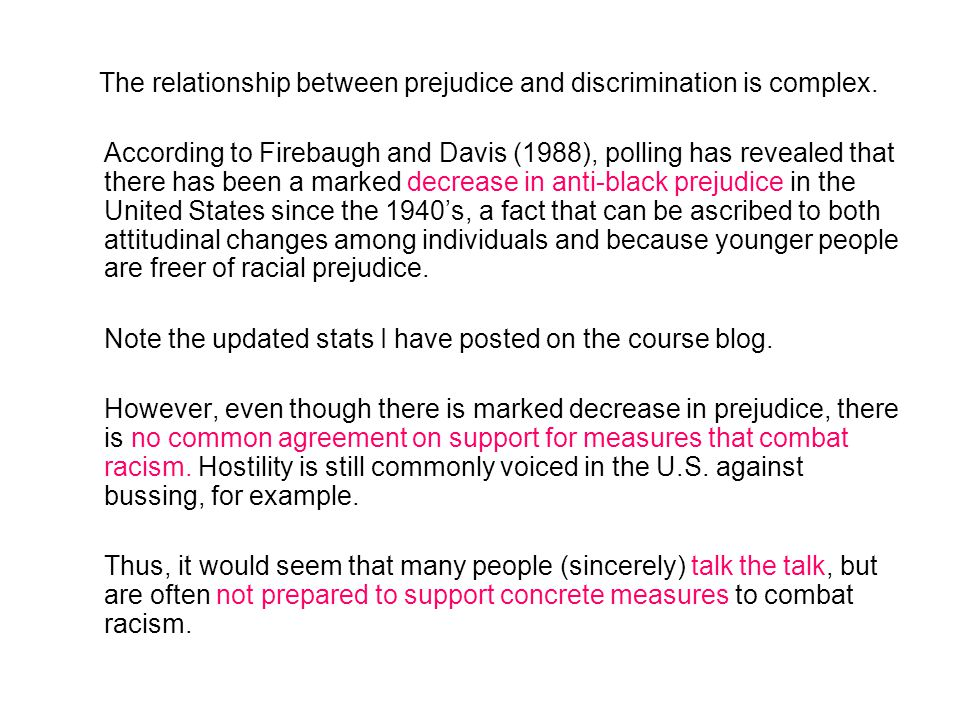 The relationship between prejudice and discrimination is complex. According to Firebaugh and Davis (1988), polling has revealed that there has been a