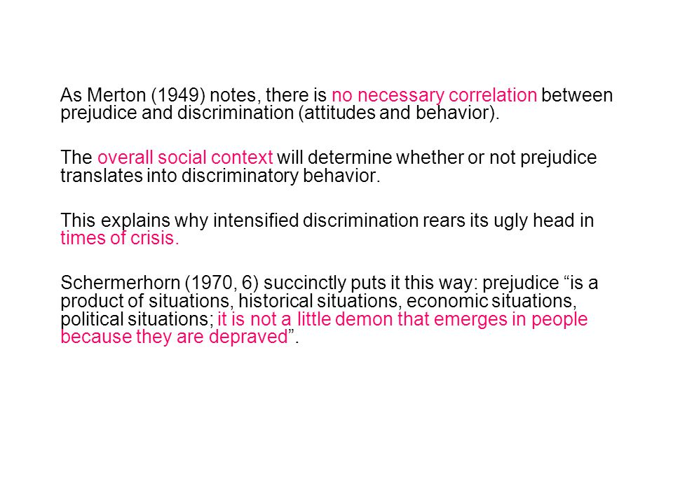 As Merton (1949) notes, there is no necessary correlation between prejudice and discrimination (attitudes and behavior). The overall social context wi