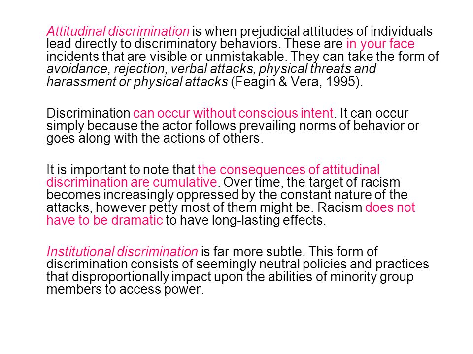 Attitudinal discrimination is when prejudicial attitudes of individuals lead directly to discriminatory behaviors. These are in your face incidents th