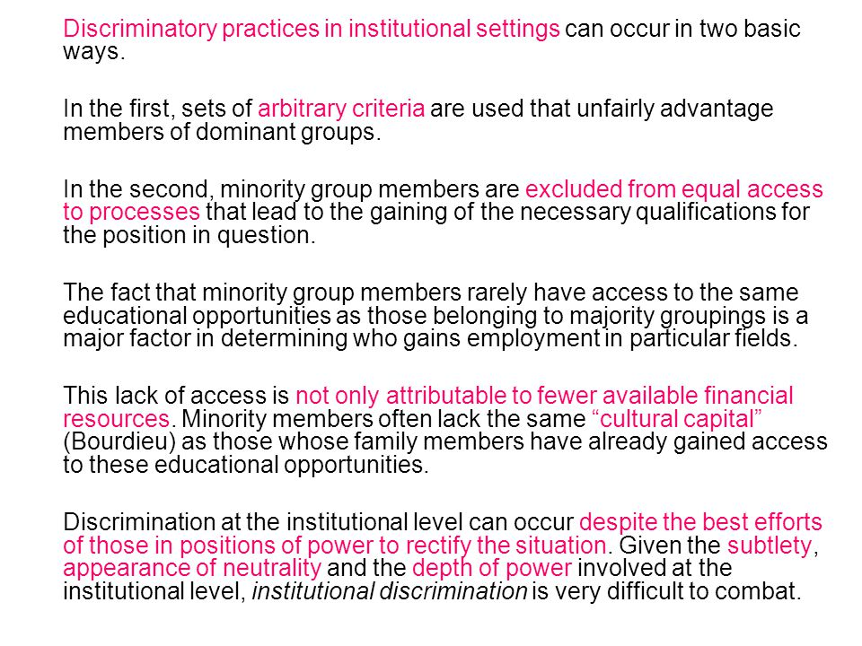 Discriminatory practices in institutional settings can occur in two basic ways. In the first, sets of arbitrary criteria are used that unfairly advant