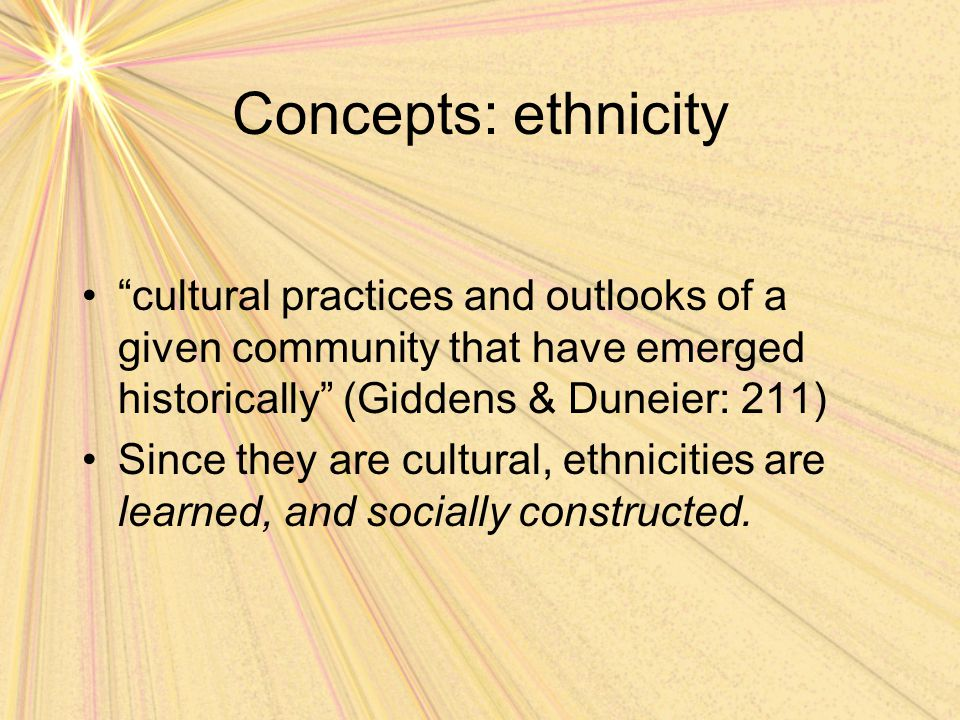 "Concepts: ethnicity ""cultural practices and outlooks of a given community that have emerged historically"" (Giddens & Duneier: 211) Since they are cult"