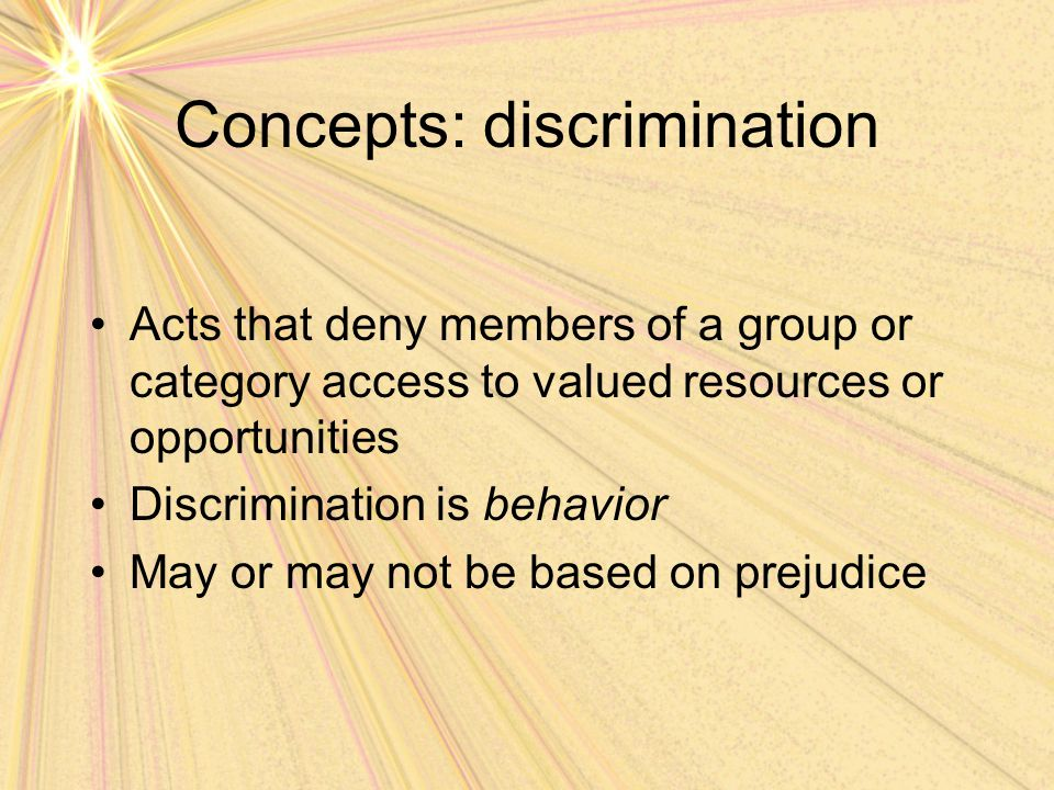 Concepts: discrimination Acts that deny members of a group or category access to valued resources or opportunities Discrimination is behavior May or m