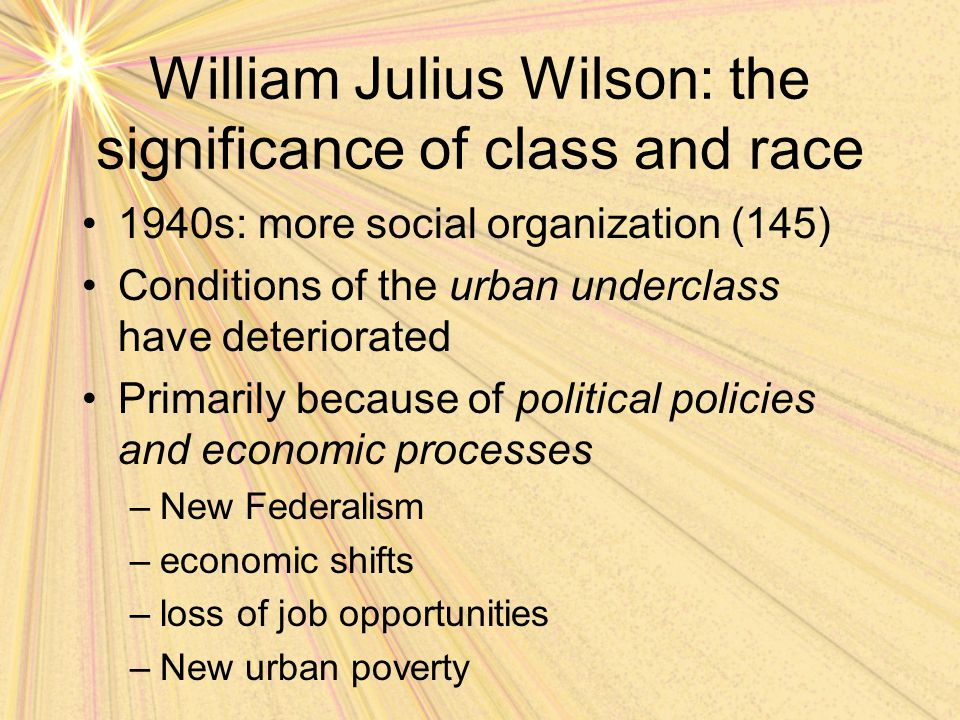 William Julius Wilson: the significance of class and race 1940s: more social organization (145) Conditions of the urban underclass have deteriorated P