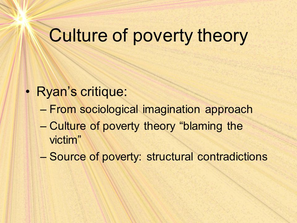 "Culture of poverty theory Ryan's critique: –From sociological imagination approach –Culture of poverty theory ""blaming the victim"" –Source of poverty:"