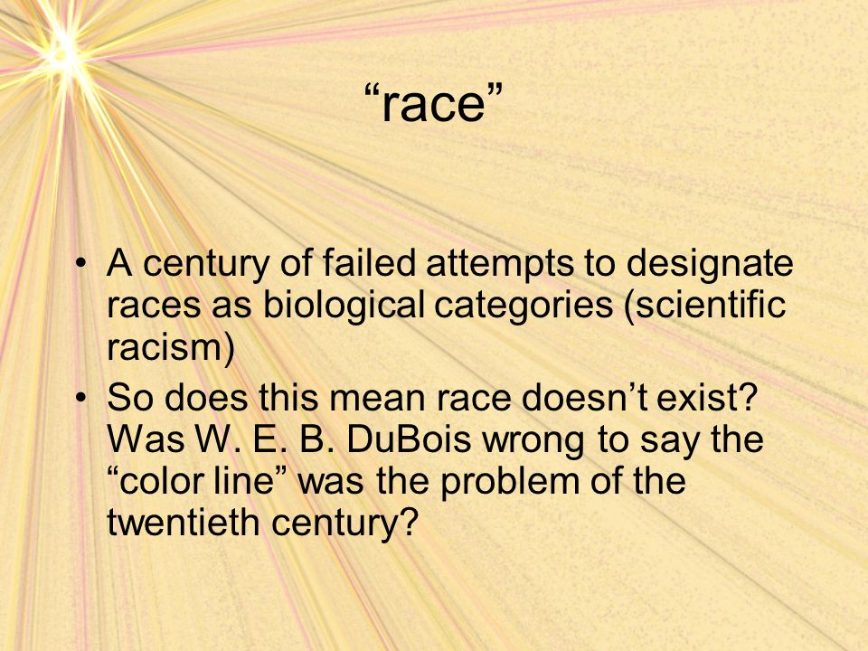 """race"" A century of failed attempts to designate races as biological categories (scientific racism) So does this mean race doesn't exist? Was W. E. B."