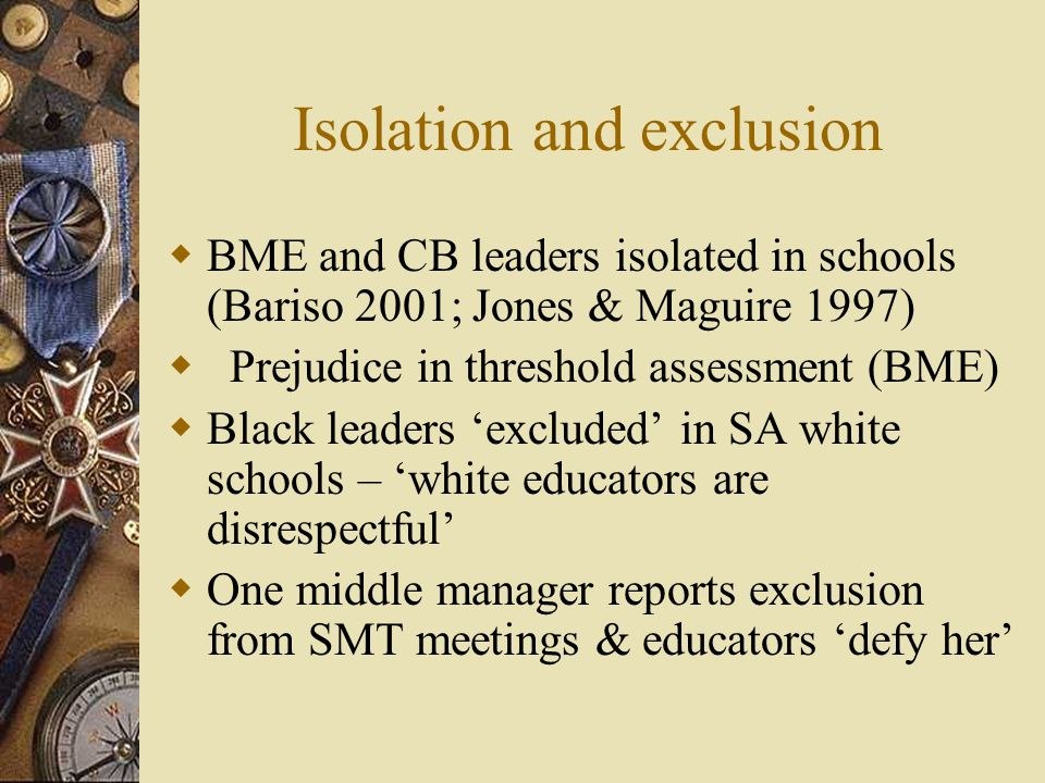 Isolation and exclusion  BME and CB leaders isolated in schools (Bariso 2001; Jones & Maguire 1997)  Prejudice in threshold assessment (BME)  Black leaders 'excluded' in SA white schools – 'white educators are disrespectful'  One middle manager reports exclusion from SMT meetings & educators 'defy her'