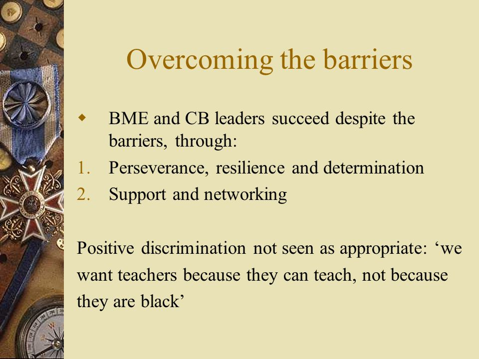 Overcoming the barriers  BME and CB leaders succeed despite the barriers, through: 1.Perseverance, resilience and determination 2.Support and networking Positive discrimination not seen as appropriate: 'we want teachers because they can teach, not because they are black'