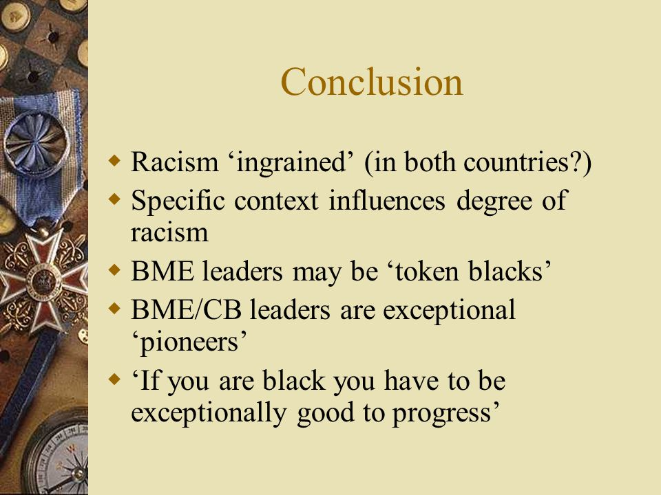Conclusion  Racism 'ingrained' (in both countries )  Specific context influences degree of racism  BME leaders may be 'token blacks'  BME/CB leaders are exceptional 'pioneers'  'If you are black you have to be exceptionally good to progress'