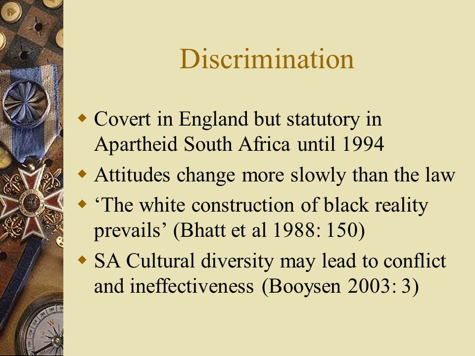 Discrimination  Covert in England but statutory in Apartheid South Africa until 1994  Attitudes change more slowly than the law  'The white construction of black reality prevails' (Bhatt et al 1988: 150)  SA Cultural diversity may lead to conflict and ineffectiveness (Booysen 2003: 3)
