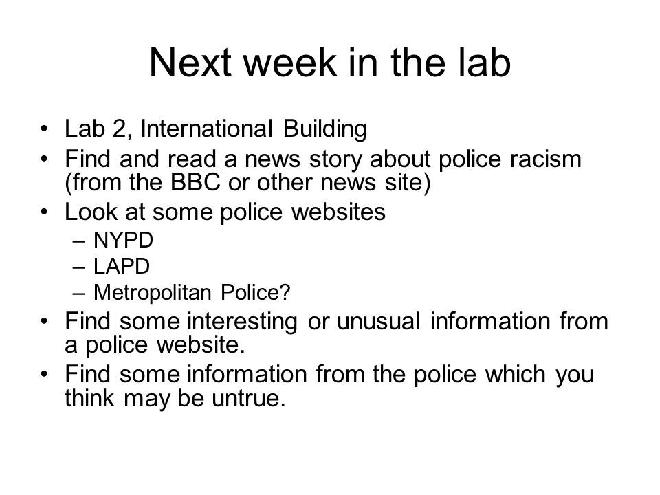 Next week in the lab Lab 2, International Building Find and read a news story about police racism (from the BBC or other news site) Look at some police websites –NYPD –LAPD –Metropolitan Police.