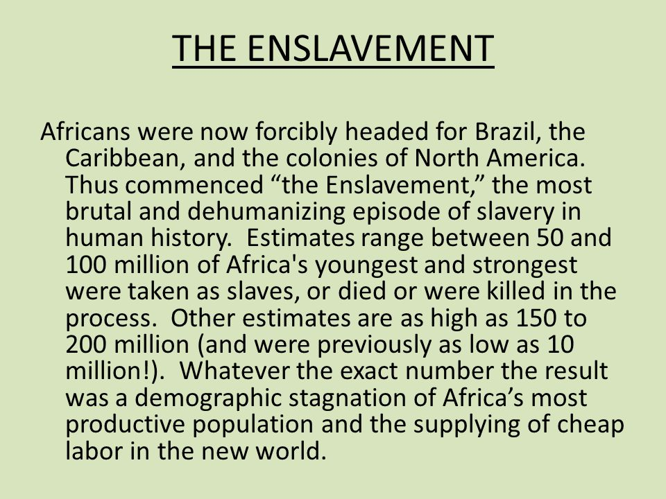 "THE ENSLAVEMENT Africans were now forcibly headed for Brazil, the Caribbean, and the colonies of North America. Thus commenced ""the Enslavement,"" the"