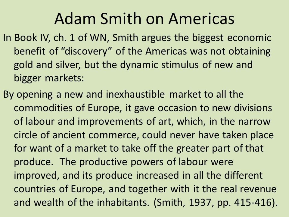 "Adam Smith on Americas In Book IV, ch. 1 of WN, Smith argues the biggest economic benefit of ""discovery"" of the Americas was not obtaining gold and si"