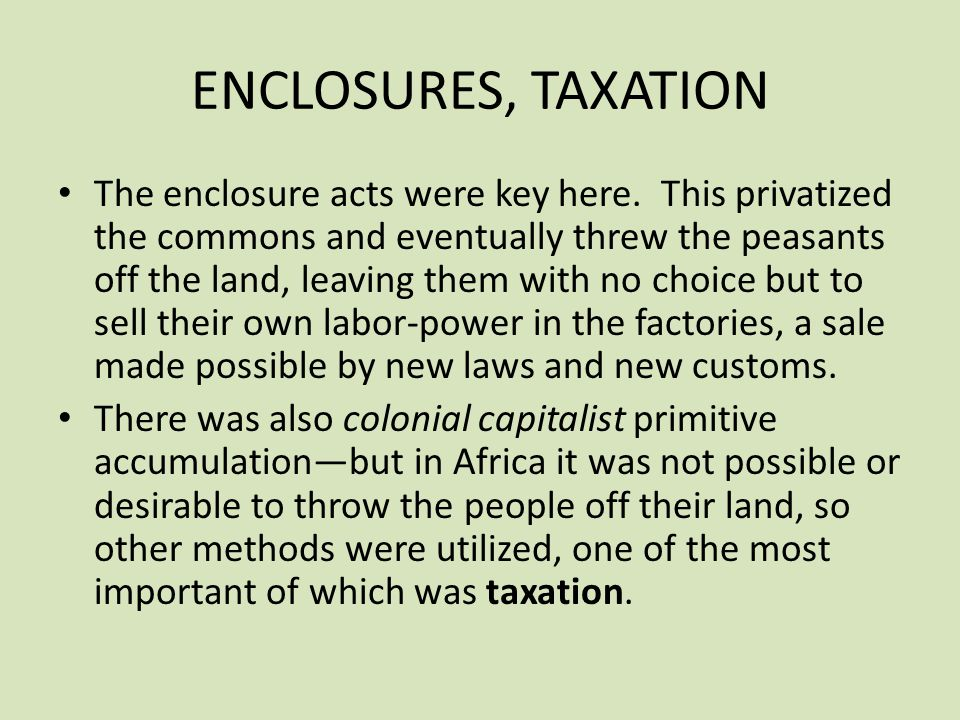 ENCLOSURES, TAXATION The enclosure acts were key here. This privatized the commons and eventually threw the peasants off the land, leaving them with n