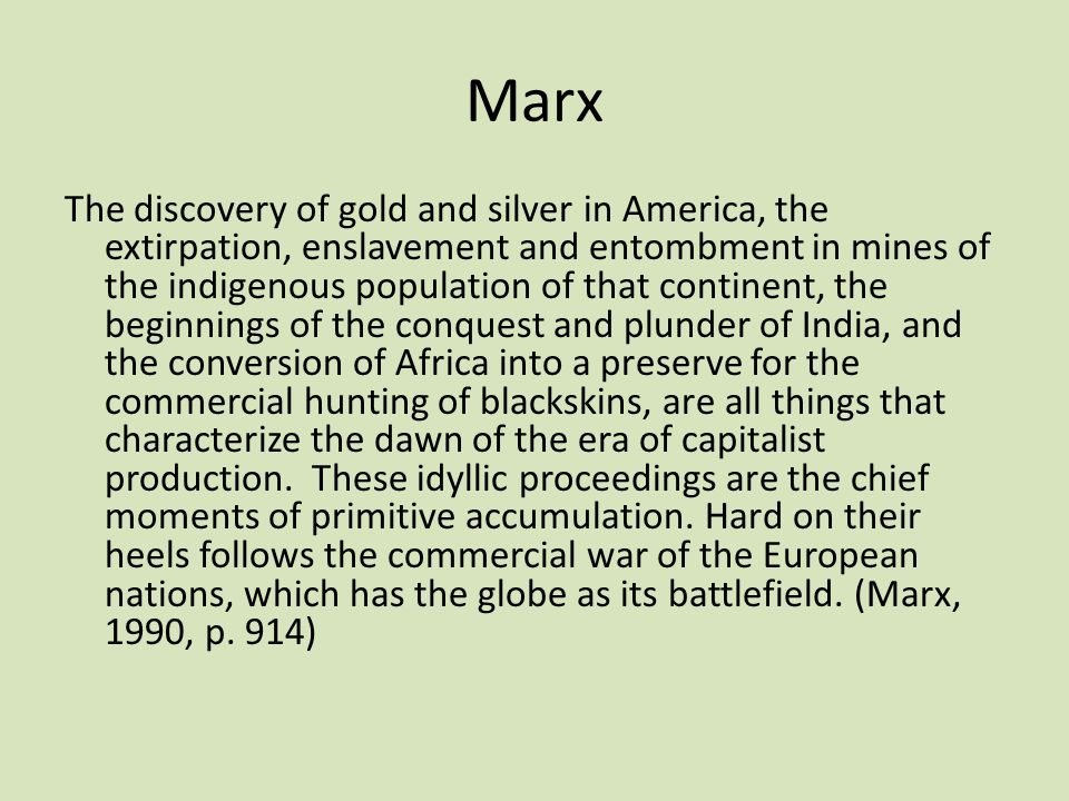 Marx The discovery of gold and silver in America, the extirpation, enslavement and entombment in mines of the indigenous population of that continent,
