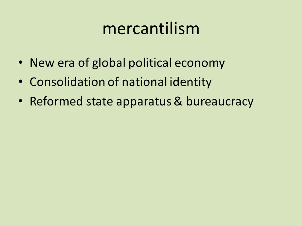 mercantilism New era of global political economy Consolidation of national identity Reformed state apparatus & bureaucracy