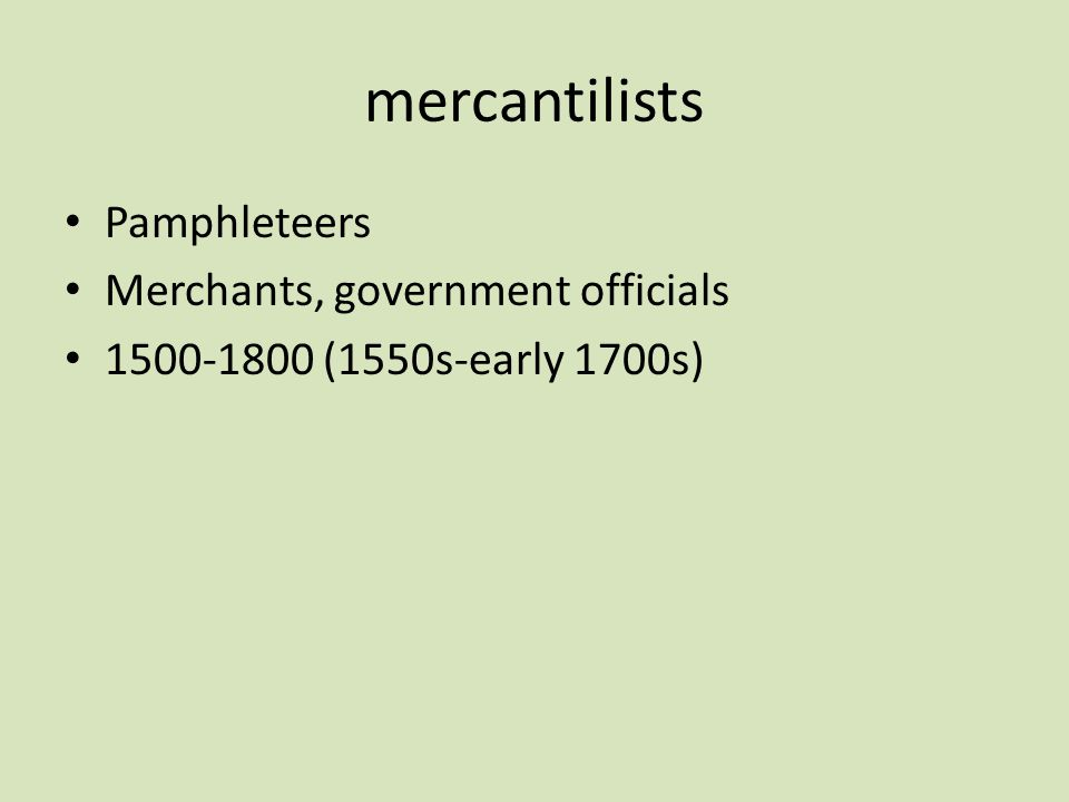 mercantilists Pamphleteers Merchants, government officials 1500-1800 (1550s-early 1700s)