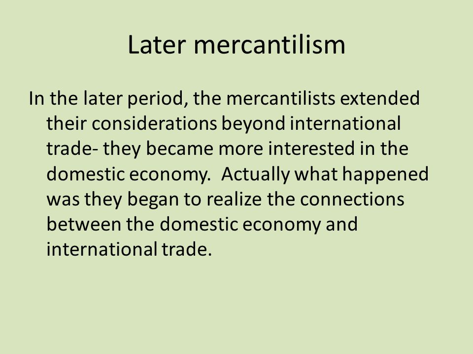 Later mercantilism In the later period, the mercantilists extended their considerations beyond international trade- they became more interested in the