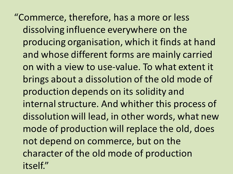 """Commerce, therefore, has a more or less dissolving influence everywhere on the producing organisation, which it finds at hand and whose different for"