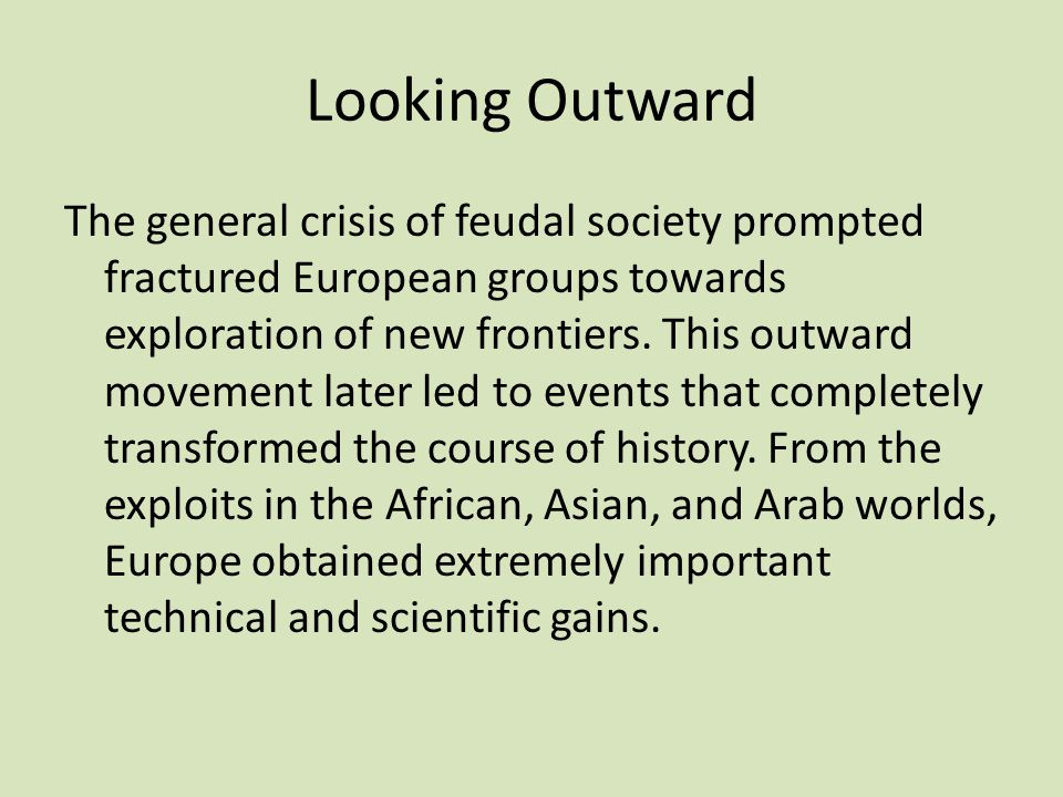 Looking Outward The general crisis of feudal society prompted fractured European groups towards exploration of new frontiers. This outward movement la