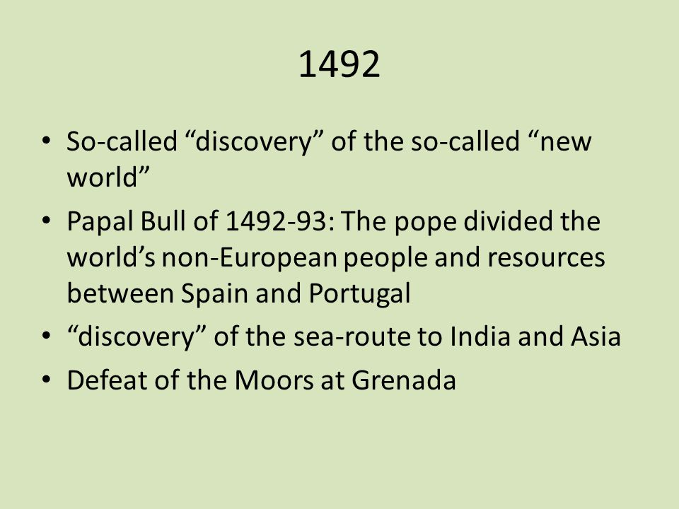 "1492 So-called ""discovery"" of the so-called ""new world"" Papal Bull of 1492-93: The pope divided the world's non-European people and resources between"