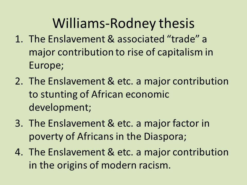 "Williams-Rodney thesis 1.The Enslavement & associated ""trade"" a major contribution to rise of capitalism in Europe; 2.The Enslavement & etc. a major c"