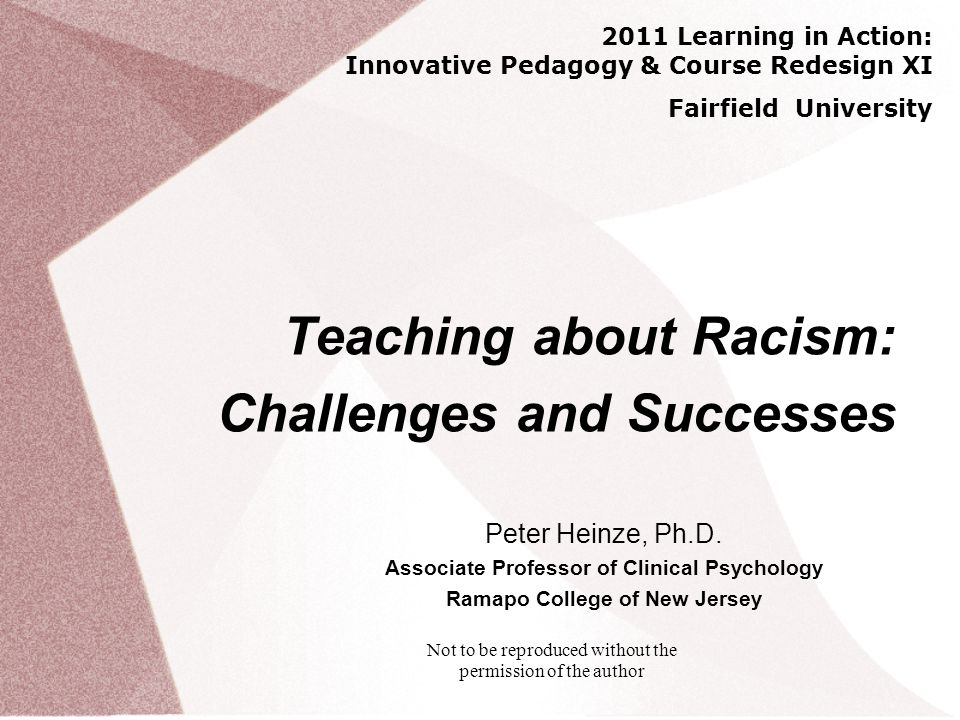 Not to be reproduced without the permission of the author Teaching about Racism: Challenges and Successes Peter Heinze, Ph.D.