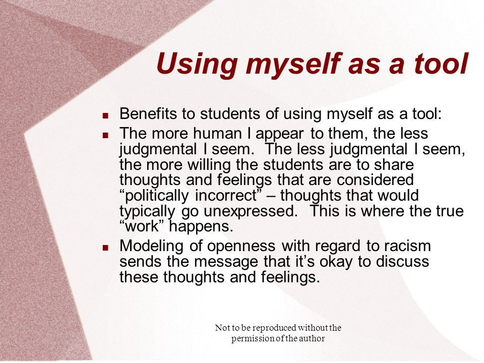 Not to be reproduced without the permission of the author Using myself as a tool Benefits to students of using myself as a tool: The more human I appear to them, the less judgmental I seem.