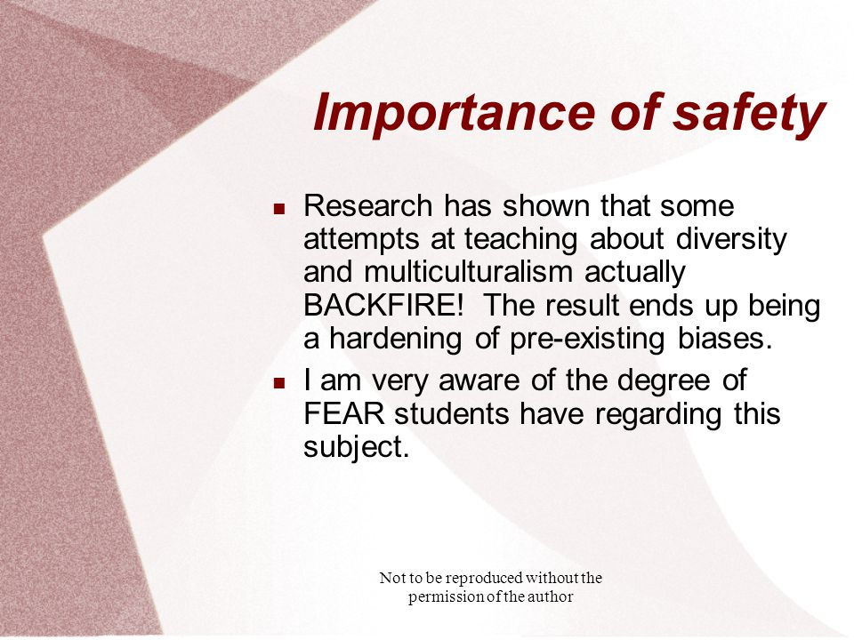 Not to be reproduced without the permission of the author Importance of safety Research has shown that some attempts at teaching about diversity and multiculturalism actually BACKFIRE.
