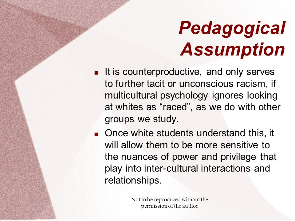 Not to be reproduced without the permission of the author Pedagogical Assumption It is counterproductive, and only serves to further tacit or unconscious racism, if multicultural psychology ignores looking at whites as raced , as we do with other groups we study.