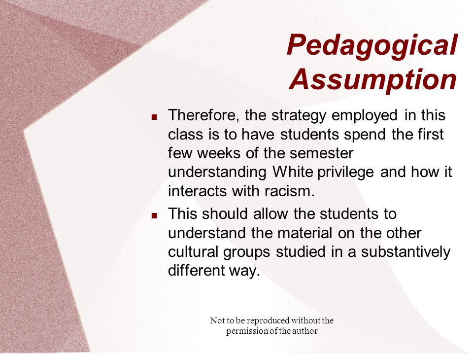Not to be reproduced without the permission of the author Pedagogical Assumption Therefore, the strategy employed in this class is to have students spend the first few weeks of the semester understanding White privilege and how it interacts with racism.