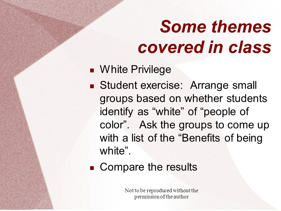 Not to be reproduced without the permission of the author Some themes covered in class White Privilege Student exercise: Arrange small groups based on whether students identify as white of people of color .