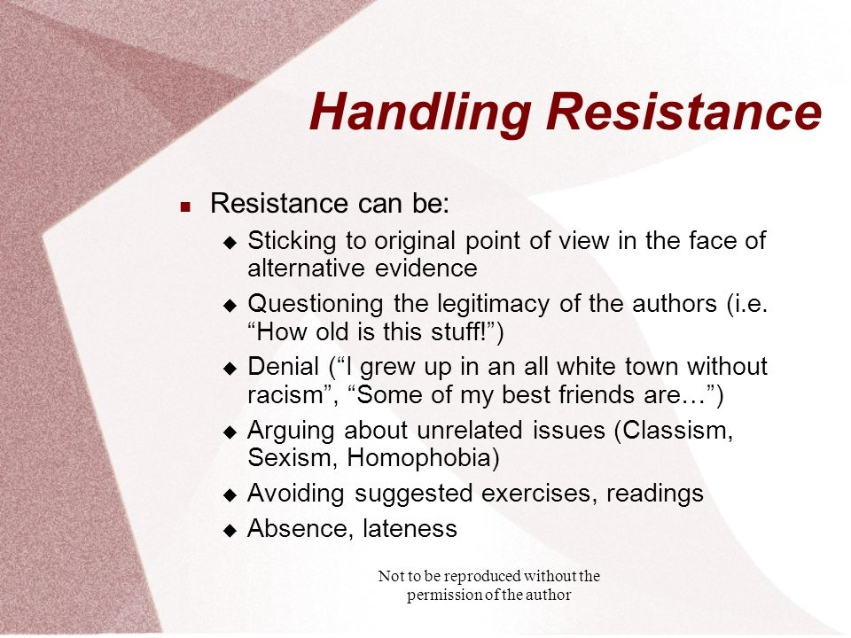 Not to be reproduced without the permission of the author Handling Resistance Resistance can be:  Sticking to original point of view in the face of alternative evidence  Questioning the legitimacy of the authors (i.e.