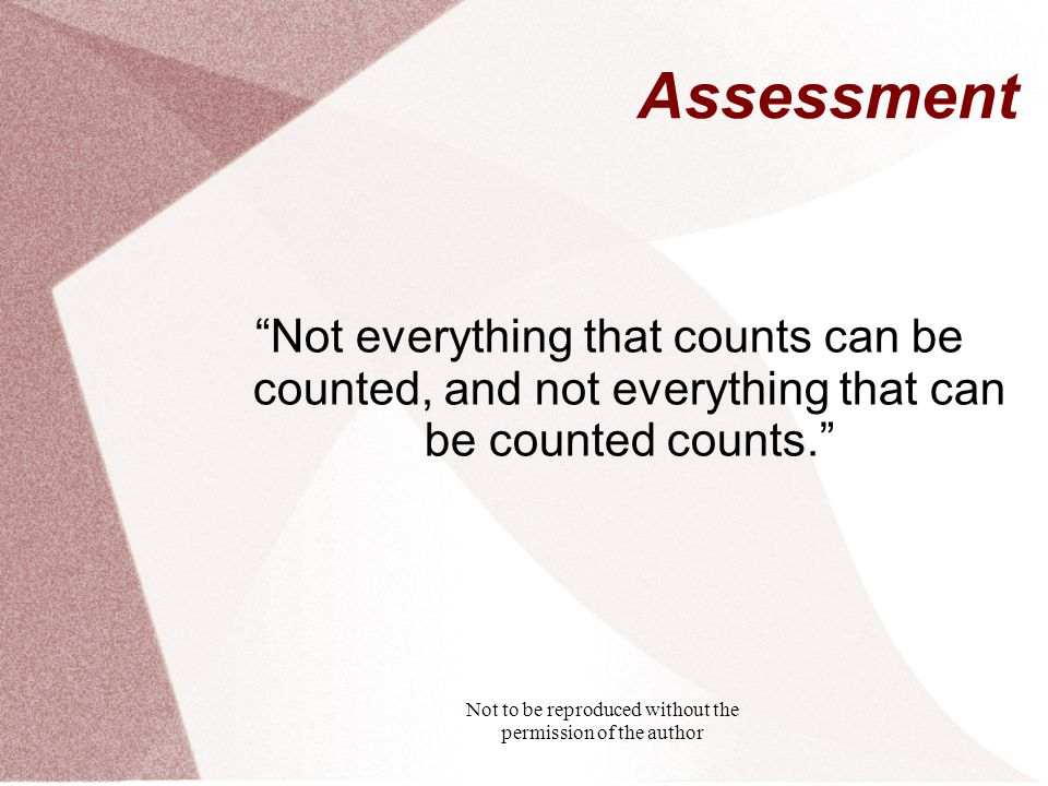 Not to be reproduced without the permission of the author Assessment Not everything that counts can be counted, and not everything that can be counted counts.