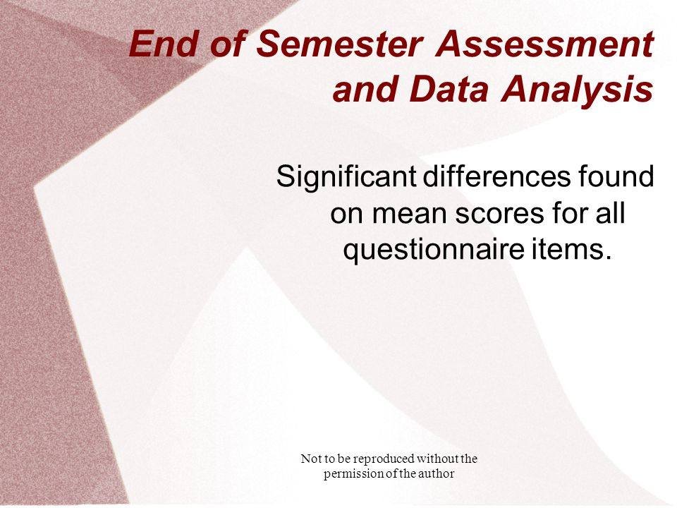 Not to be reproduced without the permission of the author End of Semester Assessment and Data Analysis Significant differences found on mean scores for all questionnaire items.