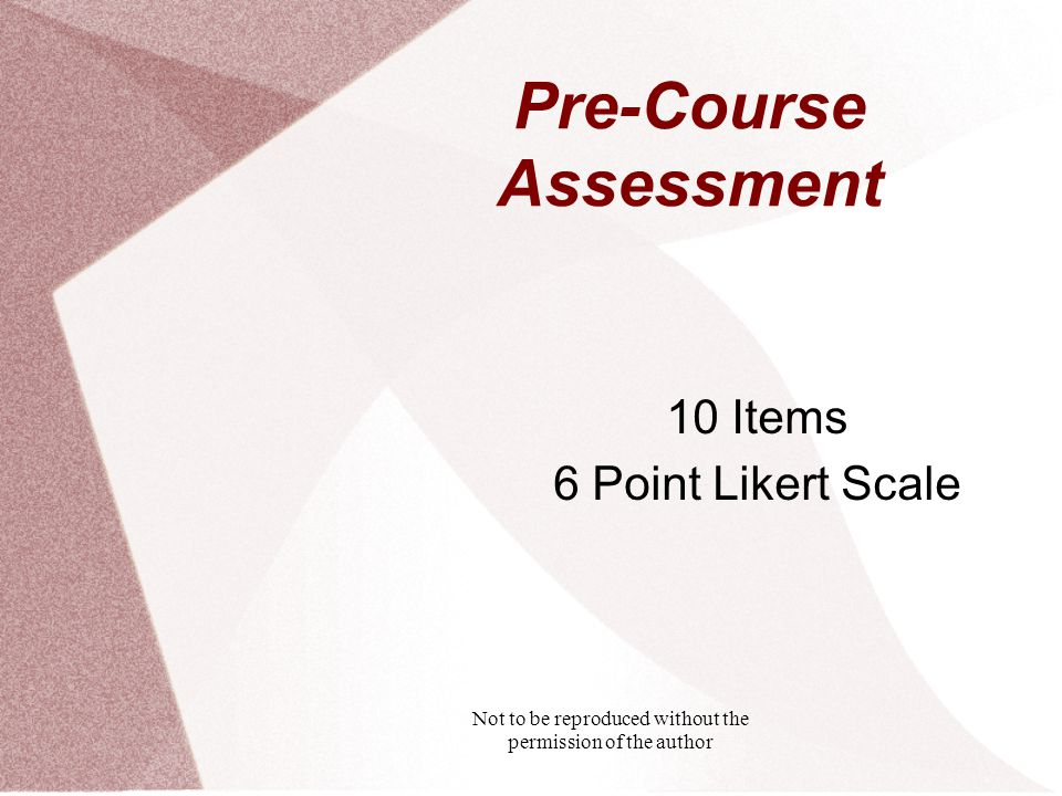 Not to be reproduced without the permission of the author Pre-Course Assessment 10 Items 6 Point Likert Scale