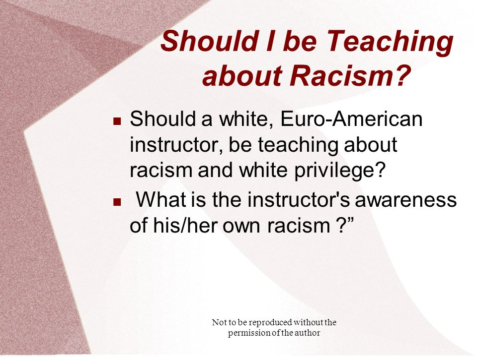 Not to be reproduced without the permission of the author Should I be Teaching about Racism.