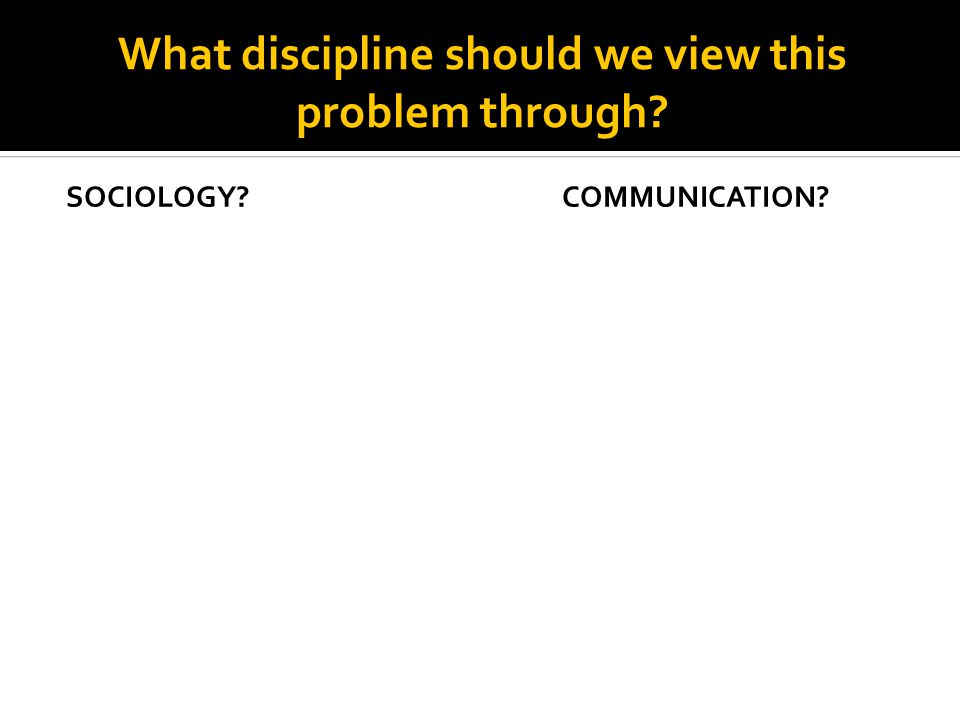 What discipline should we view this problem through SOCIOLOGY COMMUNICATION