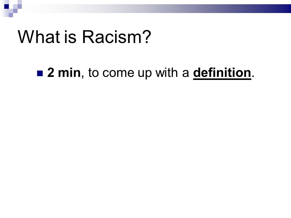 What is Racism? 2 min, to come up with a definition.
