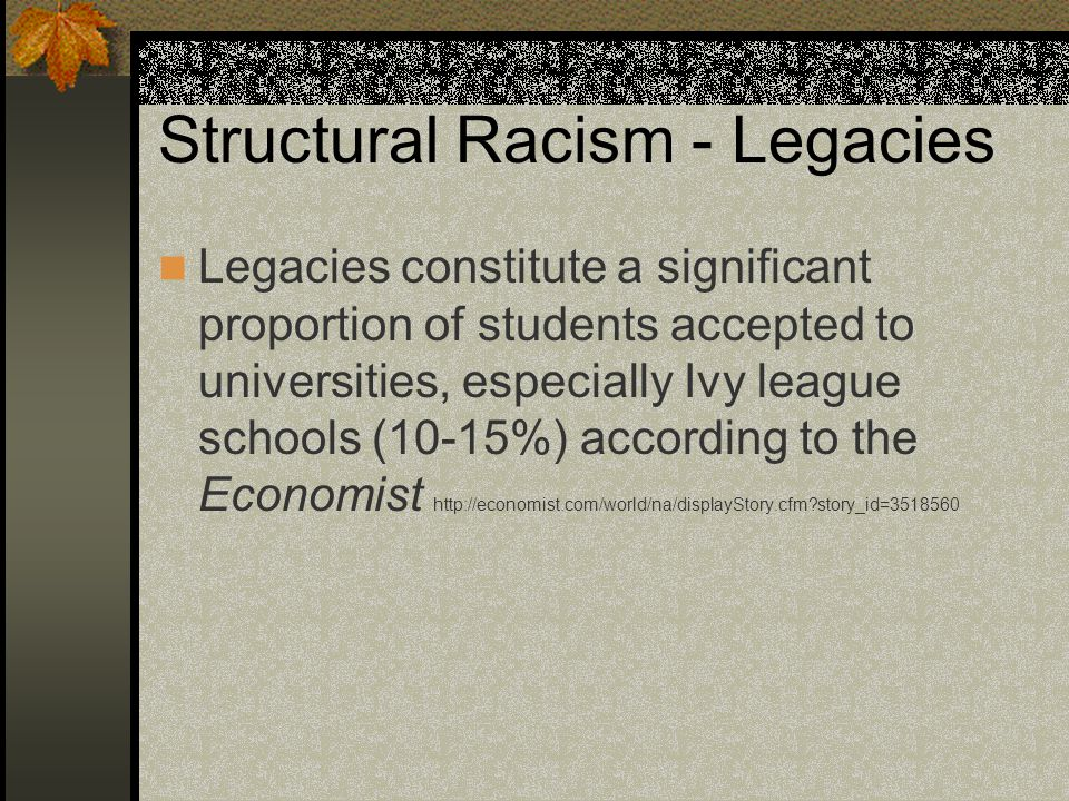 Structural Racism - Legacies Legacies constitute a significant proportion of students accepted to universities, especially Ivy league schools (10-15%)
