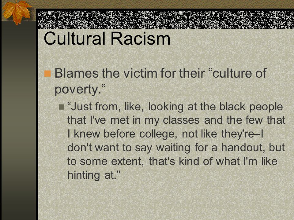 "Cultural Racism Blames the victim for their ""culture of poverty."" ""Just from, like, looking at the black people that I've met in my classes and the fe"
