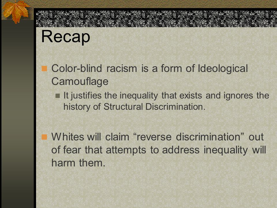 Recap Color-blind racism is a form of Ideological Camouflage It justifies the inequality that exists and ignores the history of Structural Discriminat